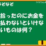 【クイズファンネット】ファイルNo28「拾ったのにお金を払わないといけないものは何?」の【解答】